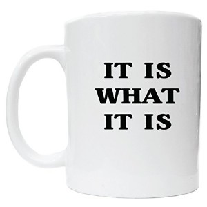 It Is What It Is White Ceramic Coffee Cup [Kitchen] by Awesome Graphics